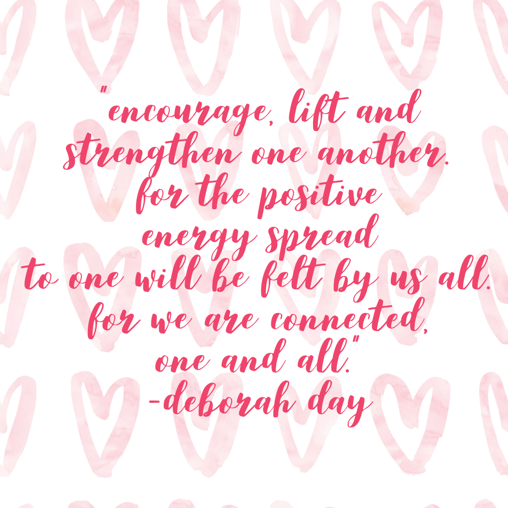 """Encourage, lift and strengthen one another. For the positive energy spread to one will be felt by us all. For we are connected, one and all.""       Deborah Day"