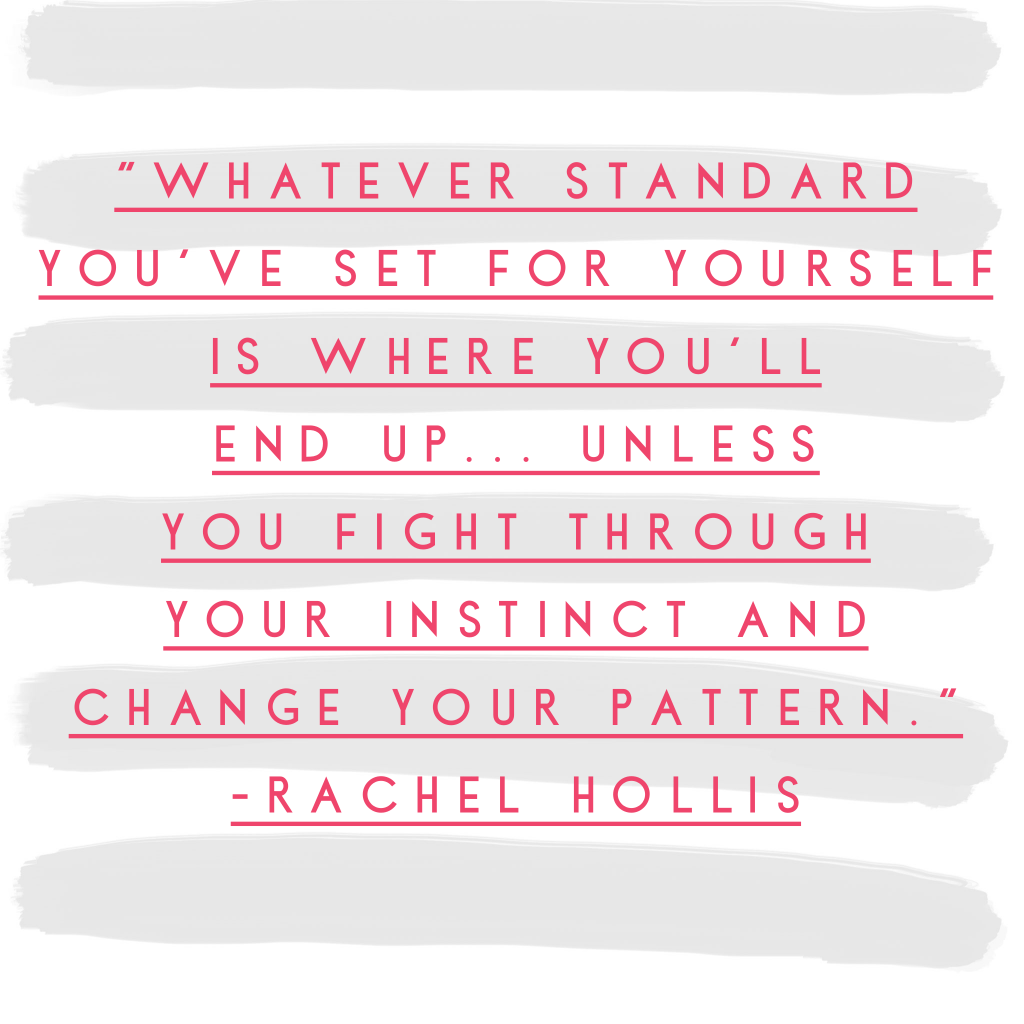 """Whatever standard you've set for yourself is where you'll end up... unless you fight through your instinct and change your pattern."" - Rachel Hollis"